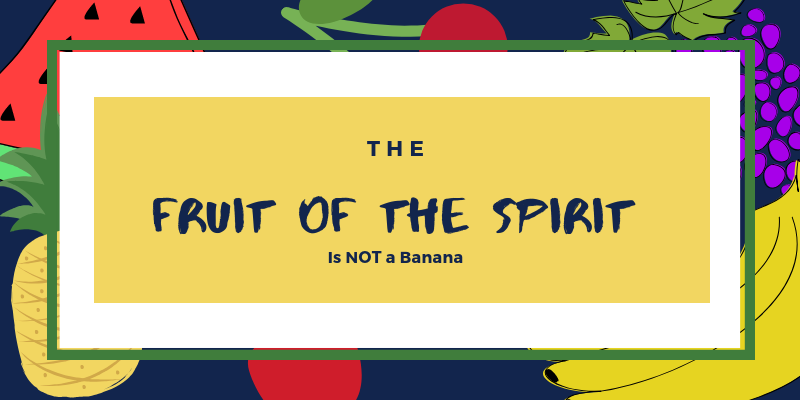 The Fruit of the Spirit is NOT a Banana
