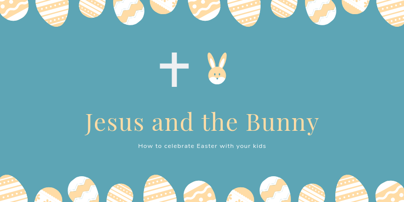 Jesus and the Bunny: How to Celebrate Easter with your Kids
